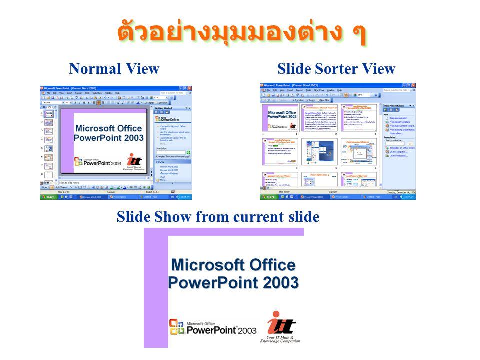 ตัวอย่างมุมมองต่าง ๆ Normal ViewSlide Sorter View Slide Show from current slide