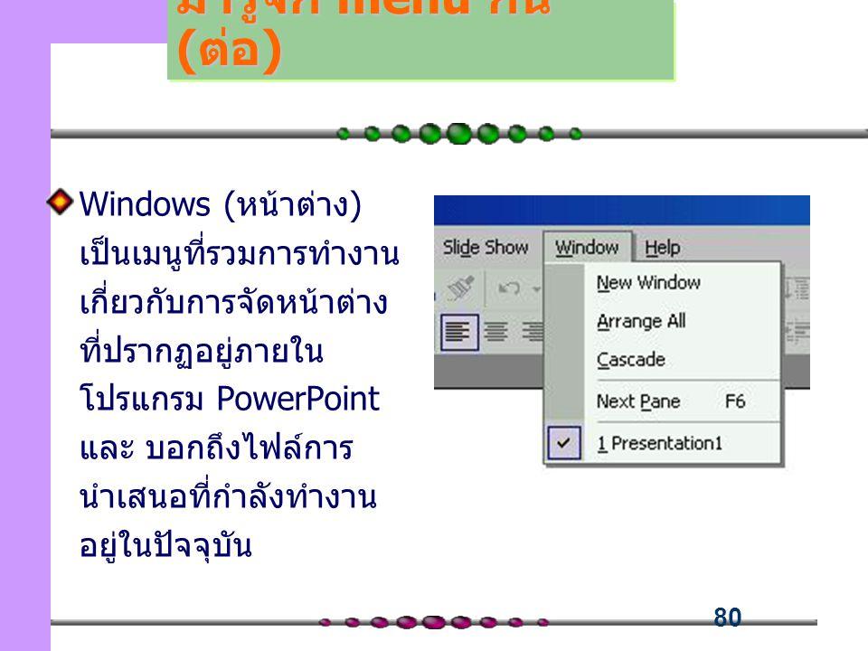 80 Windows (หน้าต่าง) เป็นเมนูที่รวมการทำงาน เกี่ยวกับการจัดหน้าต่าง ที่ปรากฏอยู่ภายใน โปรแกรม PowerPoint และ บอกถึงไฟล์การ นำเสนอที่กำลังทำงาน อยู่ในปัจจุบัน มารู้จัก menu กัน (ต่อ)