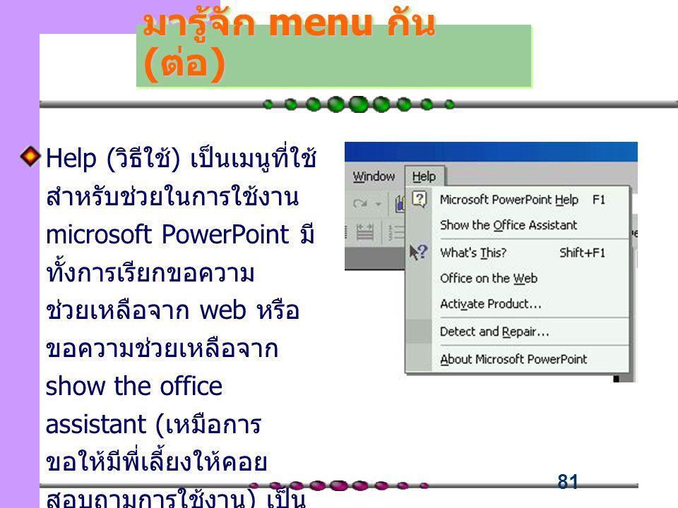 81 Help (วิธีใช้) เป็นเมนูที่ใช้ สำหรับช่วยในการใช้งาน microsoft PowerPoint มี ทั้งการเรียกขอความ ช่วยเหลือจาก web หรือ ขอความช่วยเหลือจาก show the office assistant (เหมือการ ขอให้มีพี่เลี้ยงให้คอย สอบถามการใช้งาน) เป็น ต้น มารู้จัก menu กัน (ต่อ)