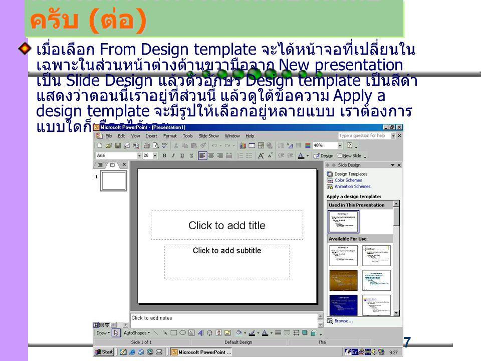 87 เมื่อเลือก From Design template จะได้หน้าจอที่เปลี่ยนใน เฉพาะในส่วนหน้าต่างด้านขวามือจาก New presentation เป็น Slide Design แล้วตัวอักษร Design template เป็นสีดำ แสดงว่าตอนนี้เราอยู่ที่ส่วนนี้ แล้วดูใต้ข้อความ Apply a design template จะมีรูปให้เลือกอยู่หลายแบบ เราต้องการ แบบใดก็เลือกได้เลย มาเริ่มสร้างการนำเสนอกันเถอะ ครับ (ต่อ)