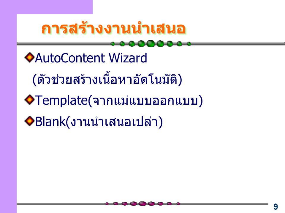 9 การสร้างงานนำเสนอการสร้างงานนำเสนอ AutoContent Wizard (ตัวช่วยสร้างเนื้อหาอัตโนมัติ) Template(จากแม่แบบออกแบบ) Blank(งานนำเสนอเปล่า)