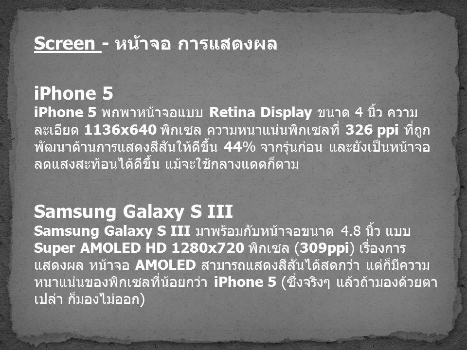 Screen - หน้าจอ การแสดงผล iPhone 5 iPhone 5 พกพาหน้าจอแบบ Retina Display ขนาด 4 นิ้ว ความ ละเอียด 1136x640 พิกเซล ความหนาแน่นพิกเซลที่ 326 ppi ที่ถูก พัฒนาด้านการแสดงสีสันให้ดีขึ้น 44% จากรุ่นก่อน และยังเป็นหน้าจอ ลดแสงสะท้อนได้ดีขึ้น แม้จะใช้กลางแดดก็ตาม Samsung Galaxy S III Samsung Galaxy S III มาพร้อมกับหน้าจอขนาด 4.8 นิ้ว แบบ Super AMOLED HD 1280x720 พิกเซล (309ppi) เรื่องการ แสดงผล หน้าจอ AMOLED สามารถแสดงสีสันได้สดกว่า แต่ก็มีความ หนาแน่นของพิกเซลที่น้อยกว่า iPhone 5 ( ซึ่งจริงๆ แล้วถ้ามองด้วยตา เปล่า ก็มองไม่ออก )