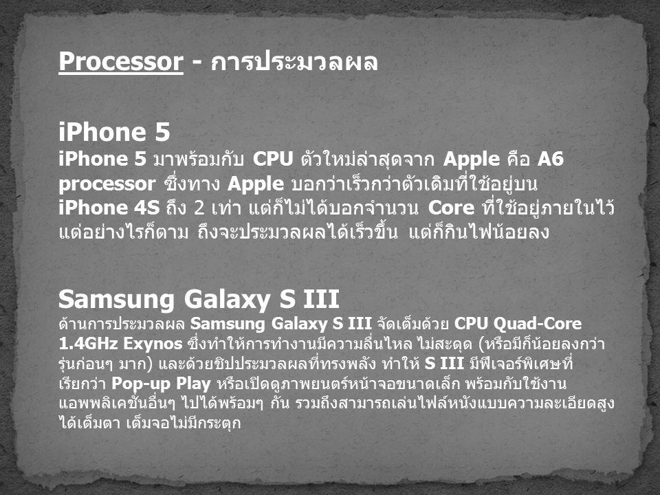Processor - การประมวลผล iPhone 5 iPhone 5 มาพร้อมกับ CPU ตัวใหม่ล่าสุดจาก Apple คือ A6 processor ซึ่งทาง Apple บอกว่าเร็วกว่าตัวเดิมที่ใช้อยู่บน iPhone 4S ถึง 2 เท่า แต่ก็ไม่ได้บอกจำนวน Core ที่ใช้อยู่ภายในไว้ แต่อย่างไรก็ตาม ถึงจะประมวลผลได้เร็วขึ้น แต่ก็กินไฟน้อยลง Samsung Galaxy S III ด้านการประมวลผล Samsung Galaxy S III จัดเต็มด้วย CPU Quad-Core 1.4GHz Exynos ซึ่งทำให้การทำงานมีความลื่นไหล ไม่สะดุด ( หรือมีก็น้อยลงกว่า รุ่นก่อนๆ มาก ) และด้วยชิปประมวลผลที่ทรงพลัง ทำให้ S III มีฟีเจอร์พิเศษที่ เรียกว่า Pop-up Play หรือเปิดดูภาพยนตร์หน้าจอขนาดเล็ก พร้อมกับใช้งาน แอพพลิเคชั่นอื่นๆ ไปได้พร้อมๆ กัน รวมถึงสามารถเล่นไฟล์หนังแบบความละเอียดสูง ได้เต็มตา เต็มจอไม่มีกระตุก