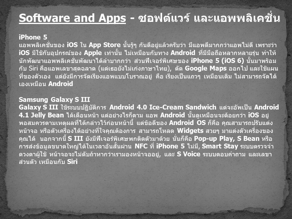 Software and Apps - ซอฟต์แวร์ และแอพพลิเคชั่น iPhone 5 แอพพลิเคชั่นของ iOS ใน App Store นั้นรู้ๆ กันดีอยู่แล้วครับว่า มีแอพดีมากกว่าแอพไม่ดี เพราะว่า iOS มีใช้กับอุปกรณ์ของ Apple เท่านั้น ไม่เหมือนกับทาง Android ที่มีมือถือหลากหลายรุ่น ทำให้ นักพัฒนาแอพพลิเคชั่นพัฒนาได้ลำบากกว่า ส่วนฟีเจอร์พิเศษของ iPhone 5 (iOS 6) นั้นมาพร้อม กับ Siri คือแอพเลขาสุดฉลาด ( แต่เธอยังไม่เก่งภาษาไทย ), ตัด Google Maps ออกไป และใช้แผน ที่ของตัวเอง แต่ยังมีการจัดเรียงแอพแบบโบราณอยู่ คือ เรียงเป็นแถวๆ เหมือนเดิม ไม่สามารถจัดได้ เองเหมือน Android Samsung Galaxy S III Galaxy S III ใช้ระบบปฏิบัติการ Android 4.0 Ice-Cream Sandwich แต่จะอัพเป็น Android 4.1 Jelly Bean ได้เดือนหน้า แต่อย่างไรก็ตาม แอพ Android นั้นดูเหมือนจะด้อยกว่า iOS อยู่ พอสมควรตามเหตุผลที่ได้กล่าวไว้ก่อนหน้านี้ แต่ข้อดีของ Android OS ก็คือ คุณสามารถปรับแต่ง หน้าจอ หรือตัวเครื่องได้อย่างที่ใจคุณต้องการ สามารถโหลด Widgets สวยๆ มาแต่งตัวเครื่องของ คุณได้ นอกจากนี้ S III ยังมีฟีเจอร์พิเศษพกติดตัวมาด้วย นั่นก็คือ Pop-up Play, S Bean หรือ การส่งข้อมูลขนาดใหญ่ได้ในเวลาอันสั้นผ่าน NFC ที่ iPhone 5 ไม่มี, Smart Stay ระบบตรวจจำ ดวงตาผู้ใช้ หน้าจอจะไม่ดับถ้าหากว่าเรามองหน้าจออยู่, และ S Voice ระบบตอบคำถาม และเลขา ส่วนตัว เหมือนกับ Siri