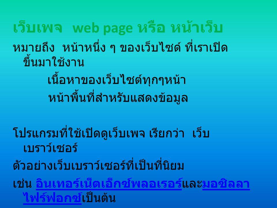 เว็บเพจ web page หรือ หน้าเว็บ หมายถึง หน้าหนึ่ง ๆ ของเว็บไซด์ ที่เราเปิด ขึ้นมาใช้งาน เนื้อหาของเว็บไซต์ทุกๆหน้า หน้าพื้นที่สำหรับแสดงข้อมูล โปรแกรมที่ใช้เปิดดูเว็บเพจ เรียกว่า เว็บ เบราว์เซอร์ ตัวอย่างเว็บเบราว์เซอร์ที่เป็นที่นิยม เช่น อินเทอร์เน็ตเอ็กซ์พลอเรอร์และมอซิลลา ไฟร์ฟอกซ์เป็นต้น อินเทอร์เน็ตเอ็กซ์พลอเรอร์มอซิลลา ไฟร์ฟอกซ์