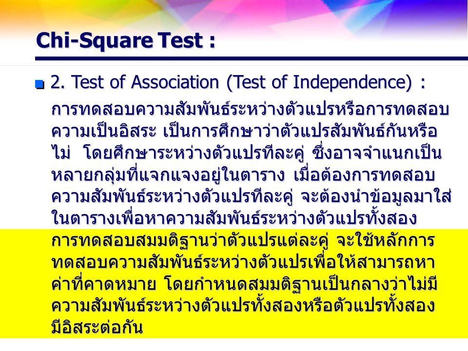 Chi-Square Test : 2. Test of Association (Test of Independence) : การทดสอบความสัมพันธ์ระหว่างตัวแปรหรือการทดสอบ ความเป็นอิสระ เป็นการศึกษาว่าตัวแปรสัม