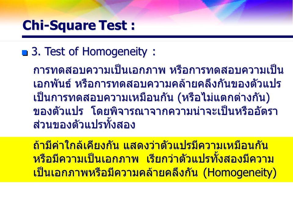 Chi-Square Test : 3. Test of Homogeneity : การทดสอบความเป็นเอกภาพ หรือการทดสอบความเป็น เอกพันธ์ หรือการทดสอบความคล้ายคลึงกันของตัวแปร เป็นการทดสอบความ