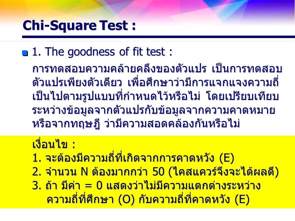 Chi-Square Test : 1. The goodness of fit test : การทดสอบความคล้ายคลึงของตัวแปร เป็นการทดสอบ ตัวแปรเพียงตัวเดียว เพื่อศึกษาว่ามีการแจกแจงความถี่ เป็นไป