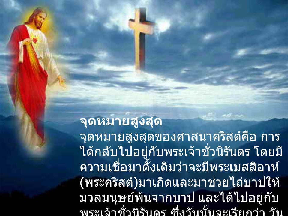 จุดหมายสูงสุด จุดหมายสูงสุดของศาสนาคริสต์คือ การ ได้กลับไปอยู่กับพระเจ้าชั่วนิรันดร โดยมี ความเชื่อมาดั้งเดิมว่าจะมีพระเมสสิอาห์ ( พระคริสต์ ) มาเกิดแ