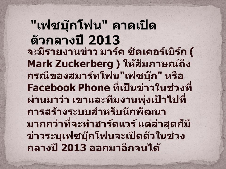 เฟซบุ๊กโฟน คาดเปิด ตัวกลางปี 2013 จะมีรายงานข่าว มาร์ค ซัคเคอร์เบิร์ก ( Mark Zuckerberg ) ให้สัมภาษณ์ถึง กรณีของสมาร์ทโฟน เฟซบุ๊ก หรือ Facebook Phone ที่เป็นข่าวในช่วงที่ ผ่านมาว่า เขาและทีมงานพุ่งเป้าไปที่ การสร้างระบบสำหรับนักพัฒนา มากกว่าที่จะทำฮาร์ดแวร์ แต่ล่าสุดก็มี ข่าวระบุเฟซบุ๊กโฟนจะเปิดตัวในช่วง กลางปี 2013 ออกมาอีกจนได้