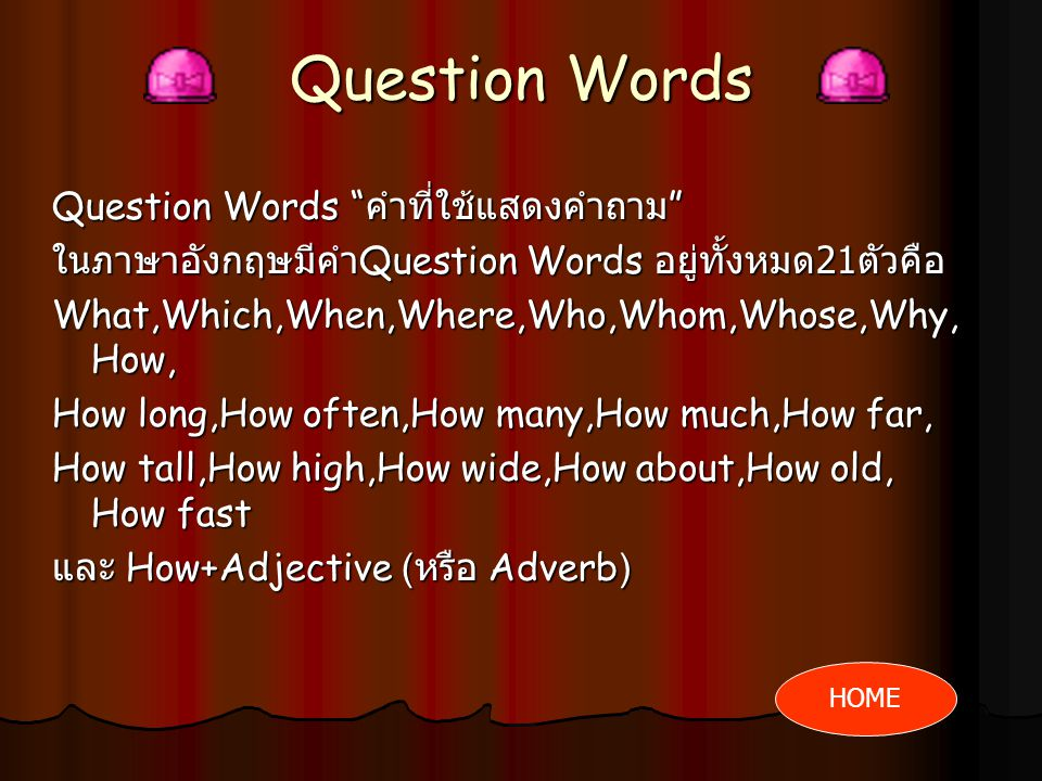 Question Words Question Words คำที่ใช้แสดงคำถาม ในภาษาอังกฤษมีคำ Question Words อยู่ทั้งหมด 21 ตัวคือ What,Which,When,Where,Who,Whom,Whose,Why, How, How long,How often,How many,How much,How far, How tall,How high,How wide,How about,How old, How fast และ How+Adjective ( หรือ Adverb) HOME