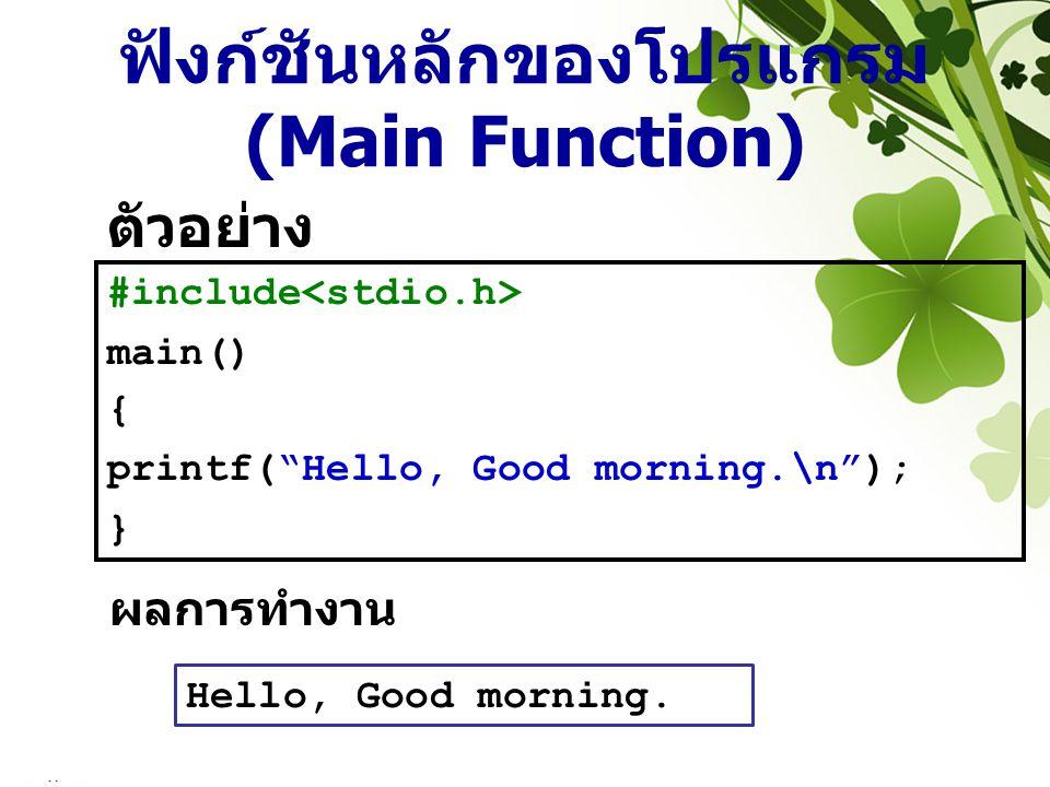 """ฟังก์ชันหลักของโปรแกรม (Main Function) ตัวอย่าง #include main() { printf(""""Hello, Good morning.\n""""); } Hello, Good morning. ผลการทำงาน"""
