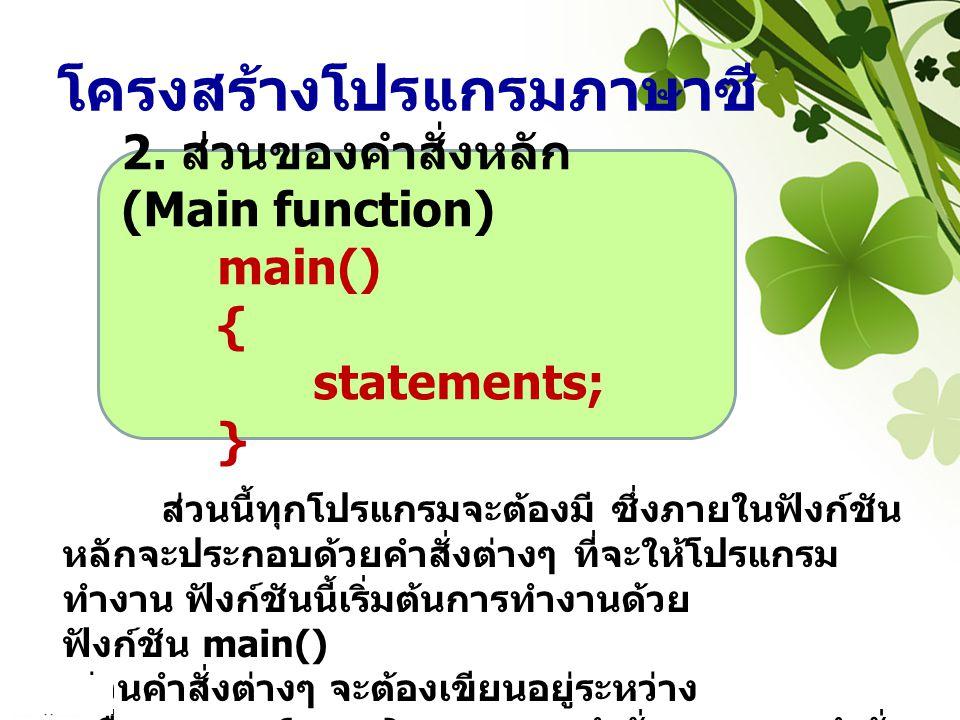 โครงสร้างโปรแกรมภาษาซี 2. ส่วนของคำสั่งหลัก (Main function) main() { statements; } ส่วนนี้ทุกโปรแกรมจะต้องมี ซึ่งภายในฟังก์ชัน หลักจะประกอบด้วยคำสั่งต