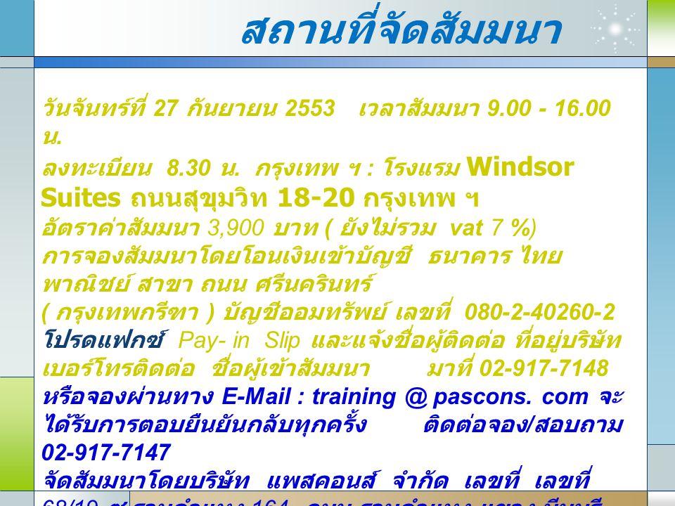 สถานที่จัดสัมมนา วันจันทร์ที่ 27 กันยายน 2553 เวลาสัมมนา 9.00 - 16.00 น. ลงทะเบียน 8.30 น. กรุงเทพ ฯ : โรงแรม Windsor Suites ถนนสุขุมวิท 18-20 กรุงเทพ