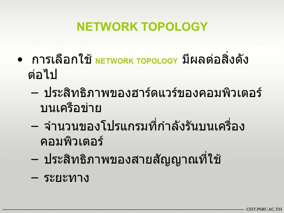NETWORK TOPOLOGY การเลือกใช้ NETWORK TOPOLOGY มีผลต่อสิ่งดัง ต่อไป – ประสิทธิภาพของฮาร์ดแวร์ของคอมพิวเตอร์ บนเครือข่าย – จำนวนของโปรแกรมที่กำลังรันบนเ