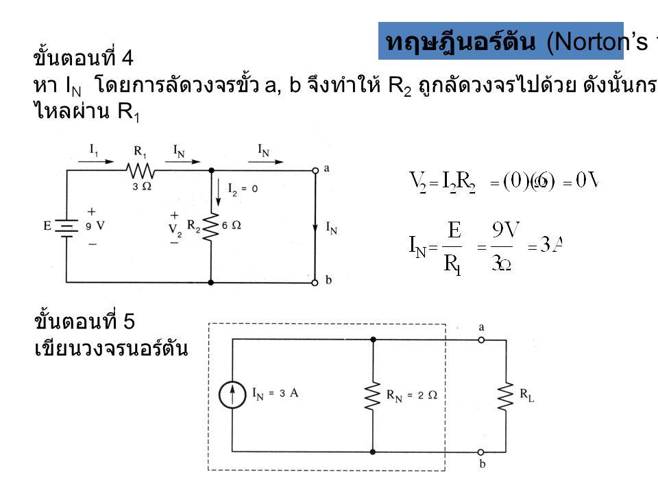 ทฤษฎีนอร์ตัน (Norton's theorem) ขั้นตอนที่ 4 หา I N โดยการลัดวงจรขั้ว a, b จึงทำให้ R 2 ถูกลัดวงจรไปด้วย ดังนั้นกระแส I N จะมีค่าเท่ากับกระแสที่ ไหลผ่