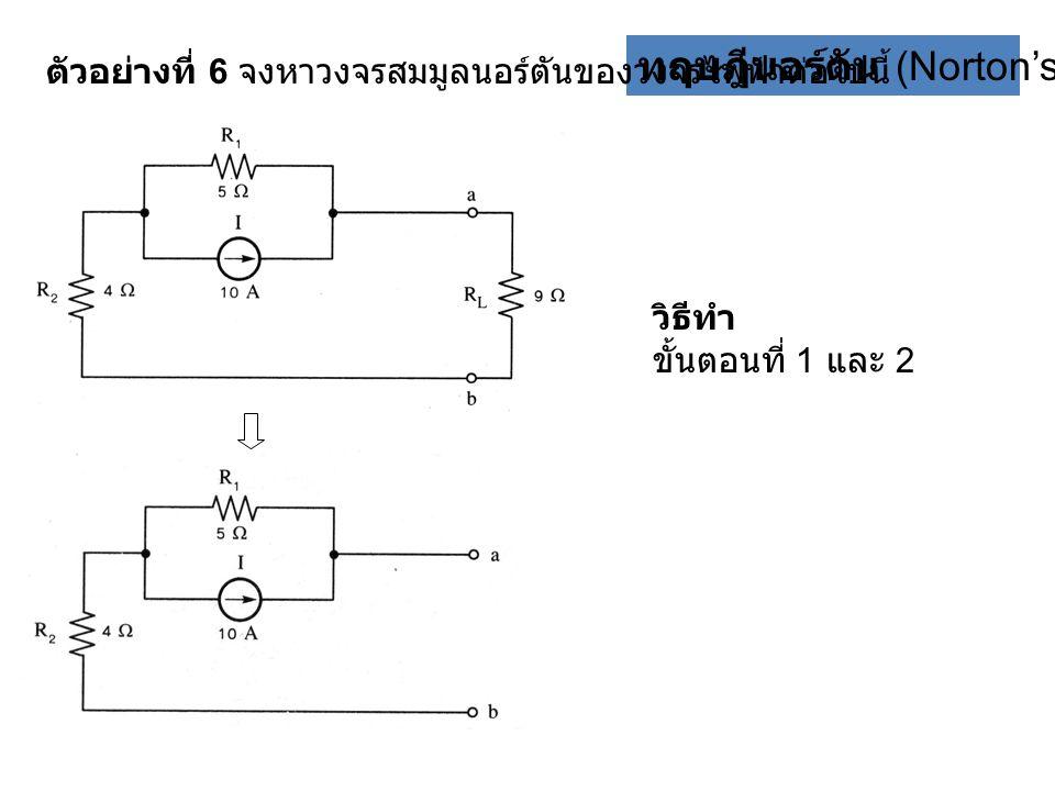 ทฤษฎีนอร์ตัน (Norton's theorem) ตัวอย่างที่ 6 จงหาวงจรสมมูลนอร์ตันของวงจรไฟฟ้าต่อไปนี้ วิธีทำ ขั้นตอนที่ 1 และ 2