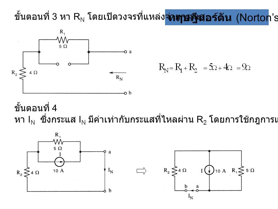 ทฤษฎีนอร์ตัน (Norton's theorem) ขั้นตอนที่ 3 หา R N โดยเปิดวงจรที่แหล่งจ่ายกระแส ขั้นตอนที่ 4 หา I N ซึ่งกระแส I N มีค่าเท่ากับกระแสที่ไหลผ่าน R 2 โดย
