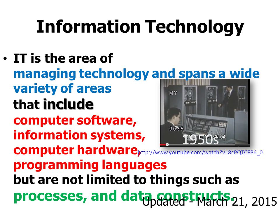 Information Technology includeIT is the area of managing technology and spans a wide variety of areas that include computer software, information systems, computer hardware, programming languages but are not limited to things such as processes, and data constructs.