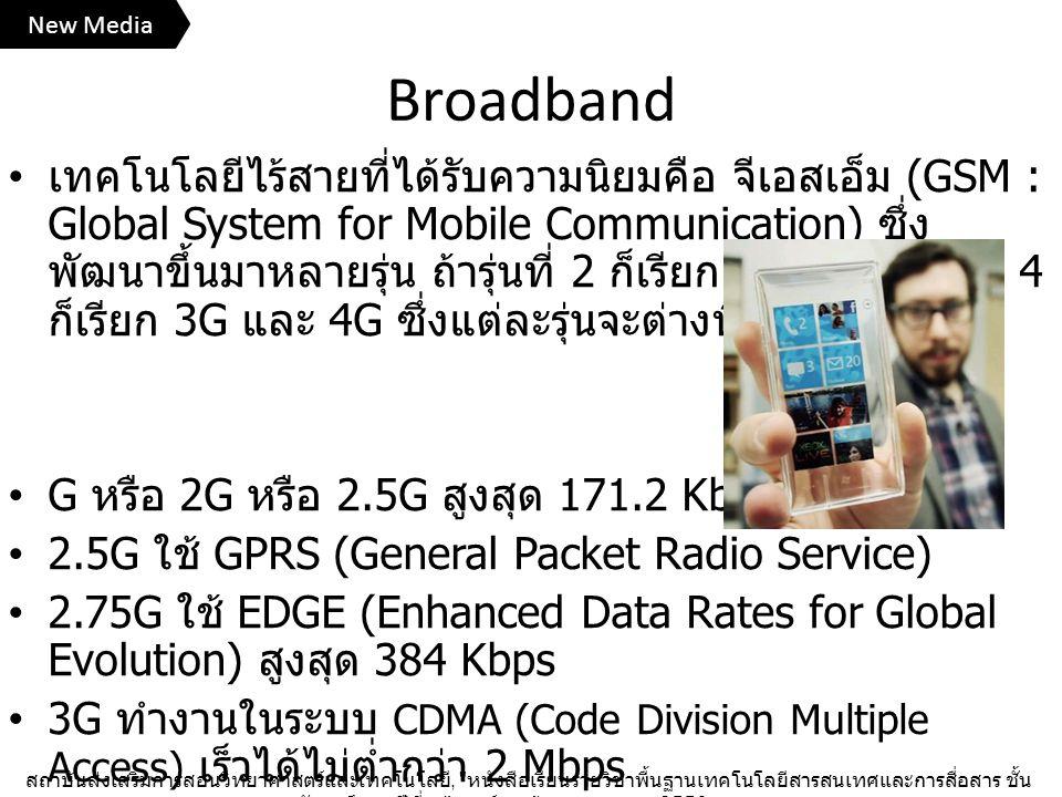 Broadband เทคโนโลยีไร้สายที่ได้รับความนิยมคือ จีเอสเอ็ม (GSM : Global System for Mobile Communication) ซึ่ง พัฒนาขึ้นมาหลายรุ่น ถ้ารุ่นที่ 2 ก็เรียก 2G รุ่นที่ 3 และ 4 ก็เรียก 3G และ 4G ซึ่งแต่ละรุ่นจะต่างที่ความเร็ว G หรือ 2G หรือ 2.5G สูงสุด 171.2 Kbps 2.5G ใช้ GPRS (General Packet Radio Service) 2.75G ใช้ EDGE (Enhanced Data Rates for Global Evolution) สูงสุด 384 Kbps 3G ทำงานในระบบ CDMA (Code Division Multiple Access) เร็วได้ไม่ต่ำกว่า 2 Mbps 4G จะมีความเร็วไม่ต่ำกว่า 100 Mbps สถาบันส่งเสริมการสอนวิทยาศาสตร์และเทคโนโลยี, หนังสือเรียนรายวิชาพื้นฐานเทคโนโลยีสารสนเทศและการสื่อสาร ชั้น มัธยมศึกษาปีที่ ๓ , องค์การค้าของ สกสค., 2556.