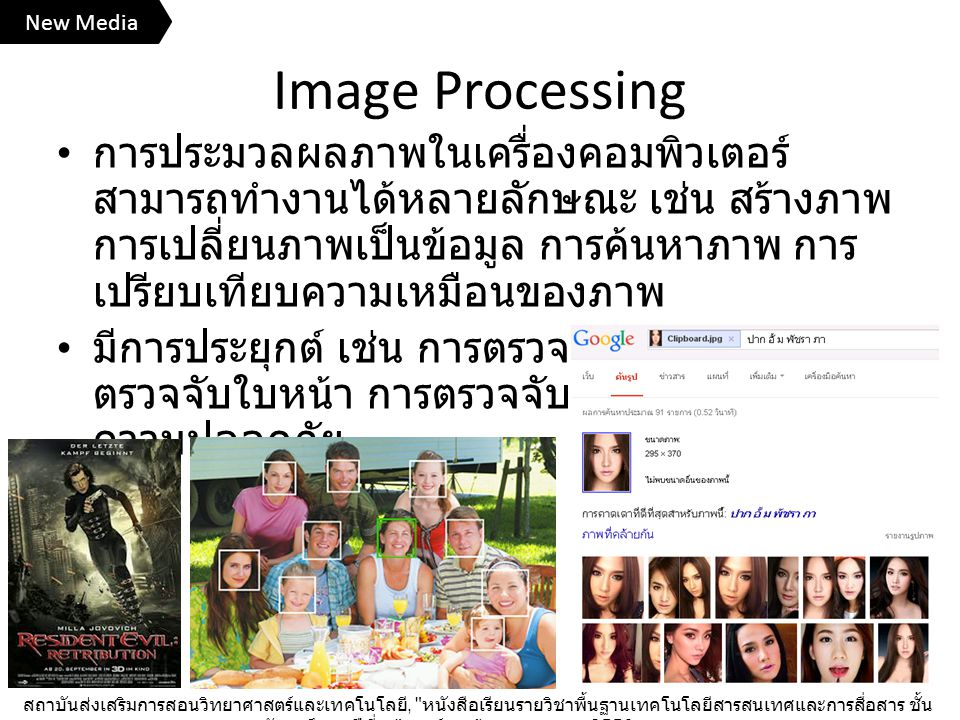 Image Processing การประมวลผลภาพในเครื่องคอมพิวเตอร์ สามารถทำงานได้หลายลักษณะ เช่น สร้างภาพ การเปลี่ยนภาพเป็นข้อมูล การค้นหาภาพ การ เปรียบเทียบความเหมือนของภาพ มีการประยุกต์ เช่น การตรวจกระดาษคำตอบ ตรวจจับใบหน้า การตรวจจับการเคลื่อนไหวเพื่อ ความปลอดภัย สถาบันส่งเสริมการสอนวิทยาศาสตร์และเทคโนโลยี, หนังสือเรียนรายวิชาพื้นฐานเทคโนโลยีสารสนเทศและการสื่อสาร ชั้น มัธยมศึกษาปีที่ ๓ , องค์การค้าของ สกสค., 2556.