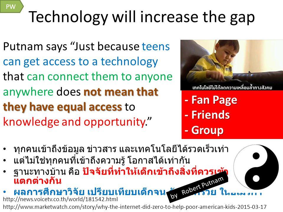 Technology will increase the gap PW ทุกคนเข้าถึงข้อมูล ข่าวสาร และเทคโนโลยีได้รวดเร็วเท่าเทียมกัน แต่ไม่ใช่ทุกคนที่เข้าถึงความรู้ โอกาสได้เท่ากัน ฐานะทางบ้าน คือ ปัจจัยที่ทำให้เด็กเข้าถึงสิ่งที่ควรเข้าถึงมีความ แตกต่างกัน ผลการศึกษาวิจัย เปรียบเทียบเด็กจน กับ เด็กรวย ในอเมริกา http://news.voicetv.co.th/world/181542.html http://www.marketwatch.com/story/why-the-internet-did-zero-to-help-poor-american-kids-2015-03-17 not mean that they have equal access Putnam says Just because teens can get access to a technology that can connect them to anyone anywhere does not mean that they have equal access to knowledge and opportunity. - Fan Page - Friends - Group by Robert Putnam