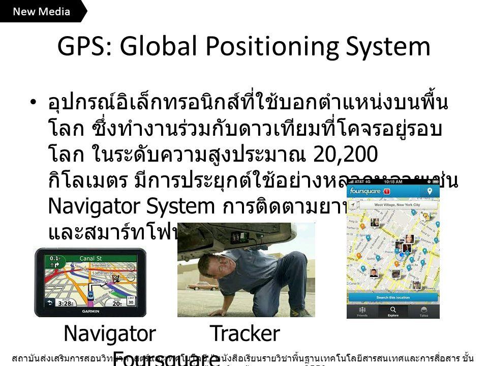 GPS: Global Positioning System อุปกรณ์อิเล็กทรอนิกส์ที่ใช้บอกตำแหน่งบนพื้น โลก ซึ่งทำงานร่วมกับดาวเทียมที่โคจรอยู่รอบ โลก ในระดับความสูงประมาณ 20,200 กิโลเมตร มีการประยุกต์ใช้อย่างหลากหลายเช่น Navigator System การติดตามยานพาหนะ และสมาร์ทโฟน สถาบันส่งเสริมการสอนวิทยาศาสตร์และเทคโนโลยี, หนังสือเรียนรายวิชาพื้นฐานเทคโนโลยีสารสนเทศและการสื่อสาร ชั้น มัธยมศึกษาปีที่ ๓ , องค์การค้าของ สกสค., 2556.
