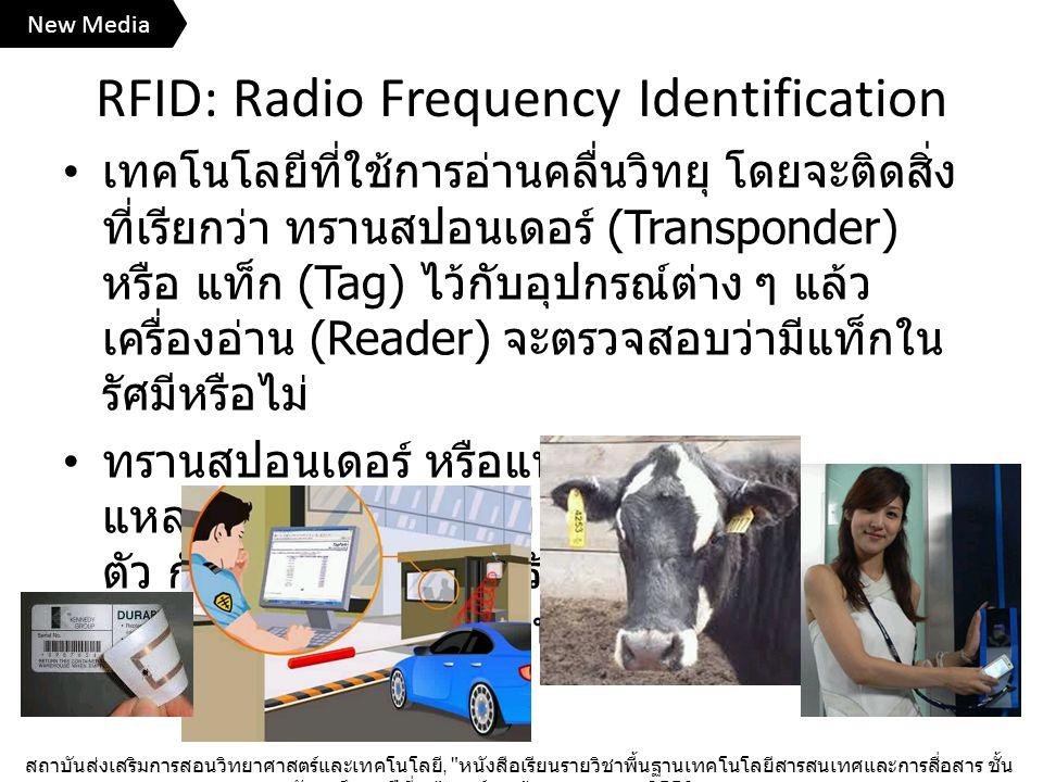 RFID: Radio Frequency Identification เทคโนโลยีที่ใช้การอ่านคลื่นวิทยุ โดยจะติดสิ่ง ที่เรียกว่า ทรานสปอนเดอร์ (Transponder) หรือ แท็ก (Tag) ไว้กับอุปกรณ์ต่าง ๆ แล้ว เครื่องอ่าน (Reader) จะตรวจสอบว่ามีแท็กใน รัศมีหรือไม่ ทรานสปอนเดอร์ หรือแท็ก แบ่งตาม แหล่งจ่ายไฟได้ 2 แบบ คือ มีแหล่งจ่ายไฟใน ตัว กับไม่มี ถ้าไม่มีก็จะรับคลื่นจากเครื่องอ่านมา เหนี่ยวนำให้เกิดพลังงานไฟฟ้าขึ้นได้ สถาบันส่งเสริมการสอนวิทยาศาสตร์และเทคโนโลยี, หนังสือเรียนรายวิชาพื้นฐานเทคโนโลยีสารสนเทศและการสื่อสาร ชั้น มัธยมศึกษาปีที่ ๓ , องค์การค้าของ สกสค., 2556.