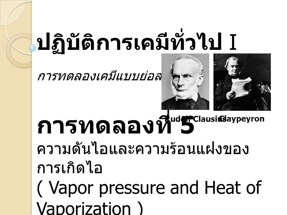 ปฏิบัติการเคมีทั่วไป I การทดลองเคมีแบบย่อส่วน การทดลองที่ 5 ความดันไอและความร้อนแฝงของ การเกิดไอ ( Vapor pressure and Heat of Vaporization ) Rudolf Clausius Claypeyron