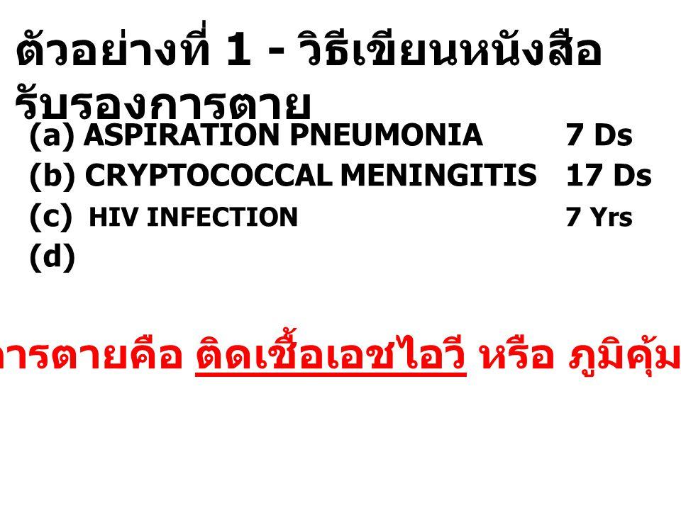 ตัวอย่างที่ 1 - วิธีเขียนหนังสือ รับรองการตาย (a) ASPIRATION PNEUMONIA 7 Ds (b) CRYPTOCOCCAL MENINGITIS 17 Ds (c) HIV INFECTION 7 Yrs (d) 2.5 สาเหตุกา