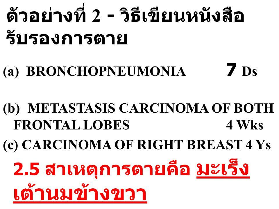 ตัวอย่างที่ 2 - วิธีเขียนหนังสือ รับรองการตาย (a) BRONCHOPNEUMONIA 7 Ds (b) METASTASIS CARCINOMA OF BOTH FRONTAL LOBES 4 Wks (c) CARCINOMA OF RIGHT BR