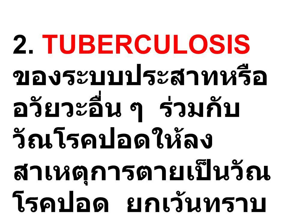 2. TUBERCULOSIS ของระบบประสาทหรือ อวัยวะอื่น ๆ ร่วมกับ วัณโรคปอดให้ลง สาเหตุการตายเป็นวัณ โรคปอด ยกเว้นทราบ แน่ชัดว่าเป็นมาก่อน วัณโรคปอด