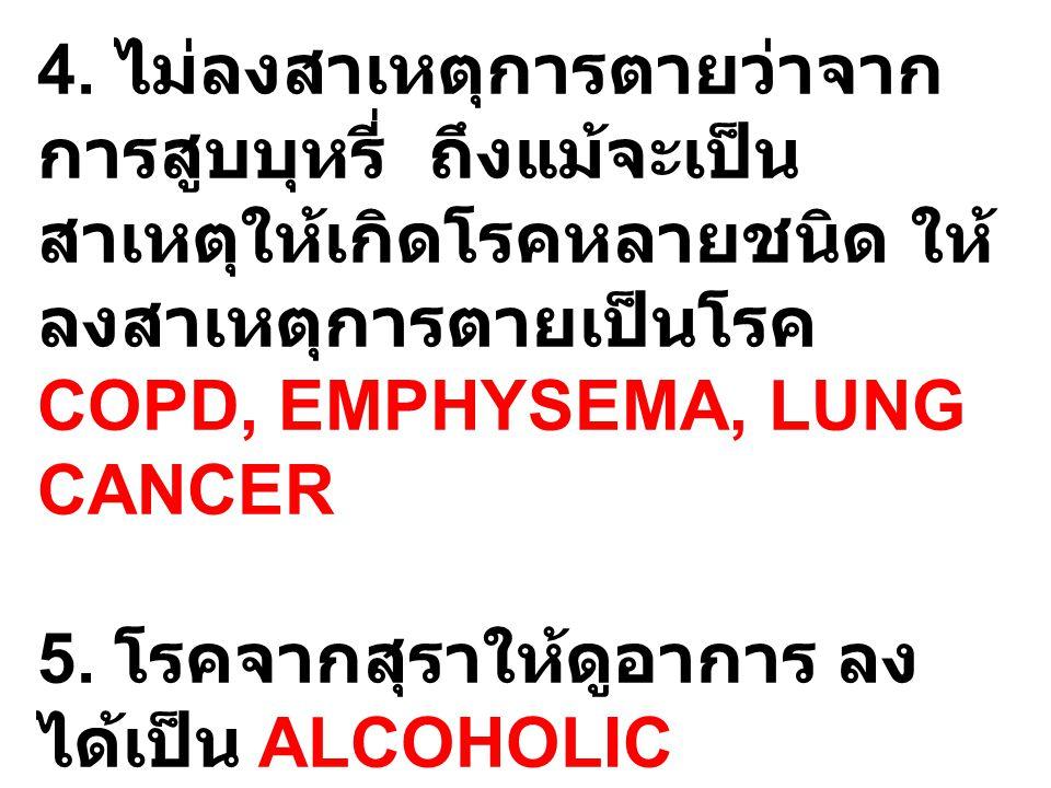 4. ไม่ลงสาเหตุการตายว่าจาก การสูบบุหรี่ ถึงแม้จะเป็น สาเหตุให้เกิดโรคหลายชนิด ให้ ลงสาเหตุการตายเป็นโรค COPD, EMPHYSEMA, LUNG CANCER 5. โรคจากสุราให้ด