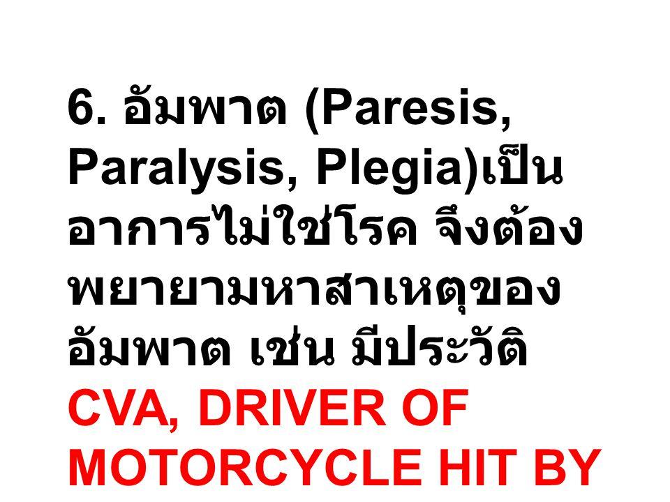 6. อัมพาต (Paresis, Paralysis, Plegia) เป็น อาการไม่ใช่โรค จึงต้อง พยายามหาสาเหตุของ อัมพาต เช่น มีประวัติ CVA, DRIVER OF MOTORCYCLE HIT BY CAR, CHRON