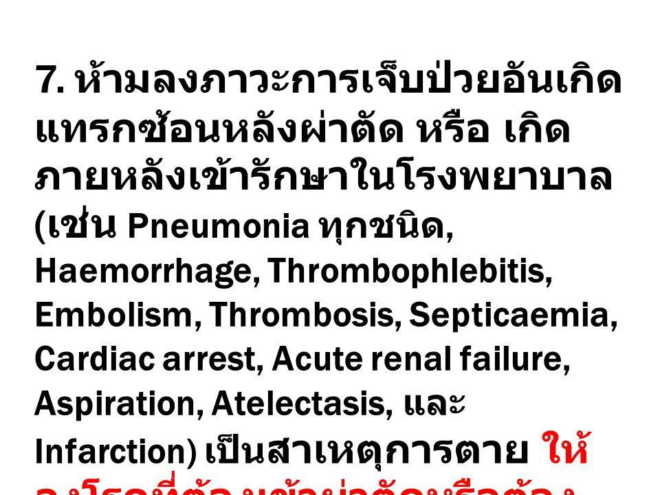 7. ห้ามลงภาวะการเจ็บป่วยอันเกิด แทรกซ้อนหลังผ่าตัด หรือ เกิด ภายหลังเข้ารักษาในโรงพยาบาล ( เช่น Pneumonia ทุกชนิด, Haemorrhage, Thrombophlebitis, Embo