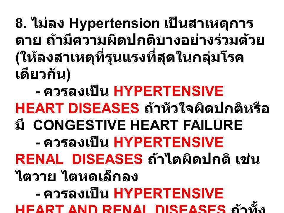 8. ไม่ลง Hypertension เป็นสาเหตุการ ตาย ถ้ามีความผิดปกติบางอย่างร่วมด้วย ( ให้ลงสาเหตุที่รุนแรงที่สุดในกลุ่มโรค เดียวกัน ) - ควรลงเป็น HYPERTENSIVE HE