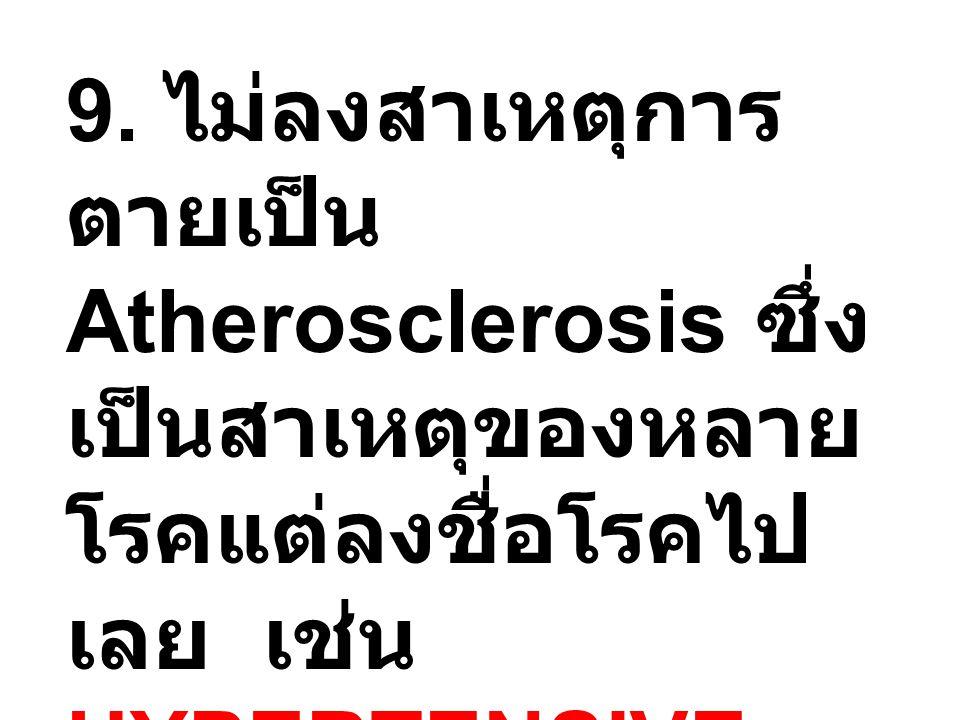 9. ไม่ลงสาเหตุการ ตายเป็น Atherosclerosis ซึ่ง เป็นสาเหตุของหลาย โรคแต่ลงชื่อโรคไป เลย เช่น HYPERTENSIVE HEART DISEASES, ISCHEMIC HEART DISEASES, CVA,