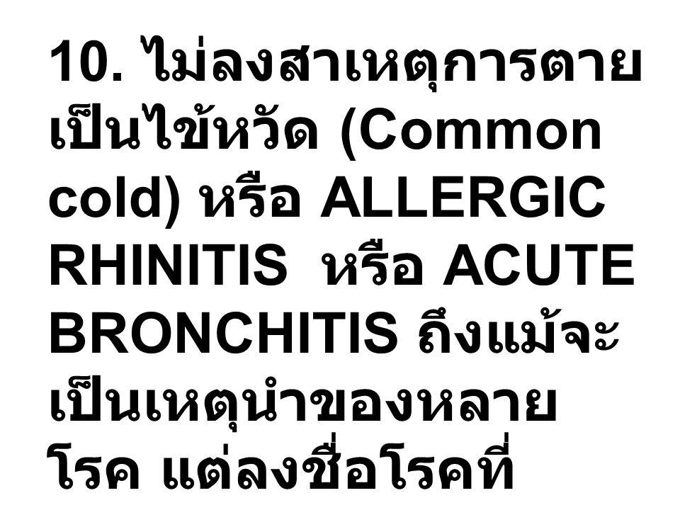 10. ไม่ลงสาเหตุการตาย เป็นไข้หวัด (Common cold) หรือ ALLERGIC RHINITIS หรือ ACUTE BRONCHITIS ถึงแม้จะ เป็นเหตุนำของหลาย โรค แต่ลงชื่อโรคที่ ตามมา เช่น
