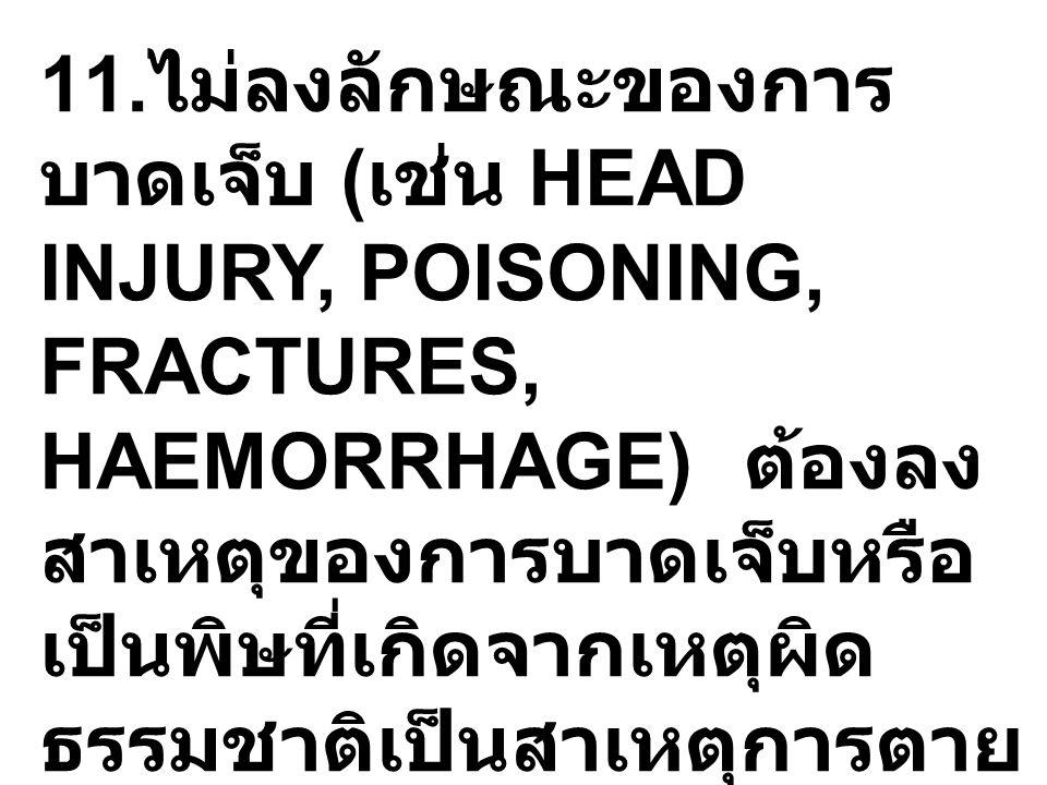 11. ไม่ลงลักษณะของการ บาดเจ็บ ( เช่น HEAD INJURY, POISONING, FRACTURES, HAEMORRHAGE) ต้องลง สาเหตุของการบาดเจ็บหรือ เป็นพิษที่เกิดจากเหตุผิด ธรรมชาติเ
