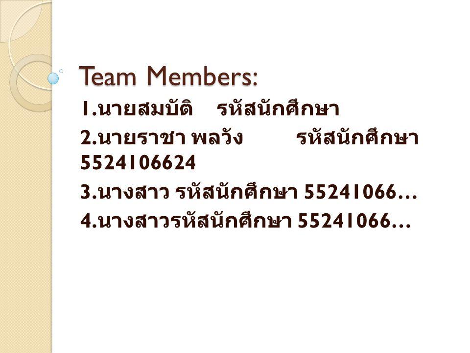 Team Members: 1. นายสมบัติ รหัสนักศึกษา 2. นายราชา พลวัง รหัสนักศึกษา 5524106624 3. นางสาว รหัสนักศึกษา 55241066… 4. นางสาวรหัสนักศึกษา 55241066…
