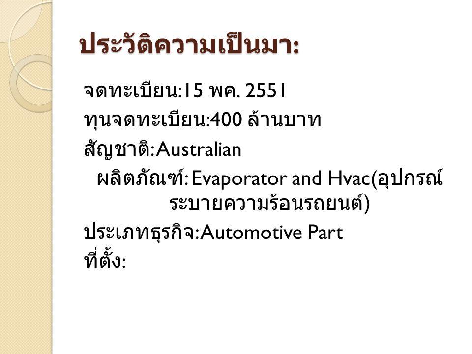 ประวัติความเป็นมา : จดทะเบียน :15 พค. 2551 ทุนจดทะเบียน :400 ล้านบาท สัญชาติ : Australian ผลิตภัณฑ์ : Evaporator and Hvac( อุปกรณ์ ระบายความร้อนรถยนต์