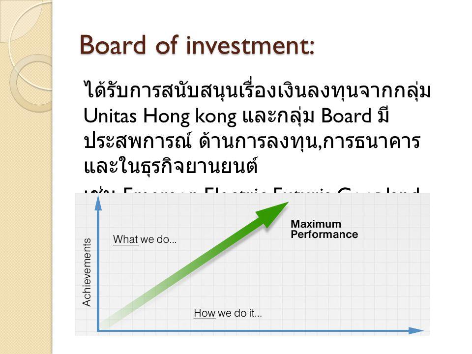 Board of investment: ได้รับการสนับสนุนเรื่องเงินลงทุนจากกลุ่ม Unitas Hong kong และกลุ่ม Board มี ประสพการณ์ ด้านการลงทุน, การธนาคาร และในธุรกิจยานยนต์