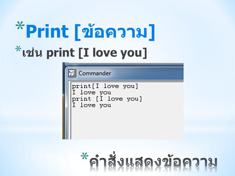 * Print [ ข้อความ ] * เช่น print [I love you]