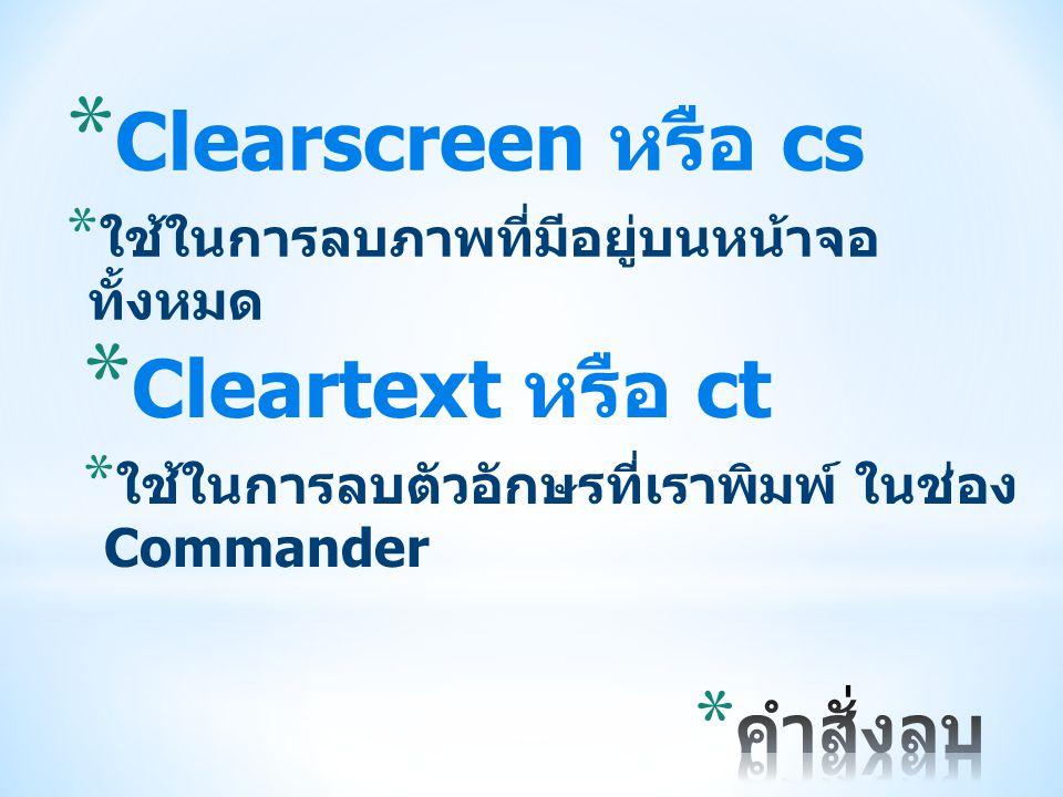 * Clearscreen หรือ cs * ใช้ในการลบภาพที่มีอยู่บนหน้าจอ ทั้งหมด * Cleartext หรือ ct * ใช้ในการลบตัวอักษรที่เราพิมพ์ ในช่อง Commander
