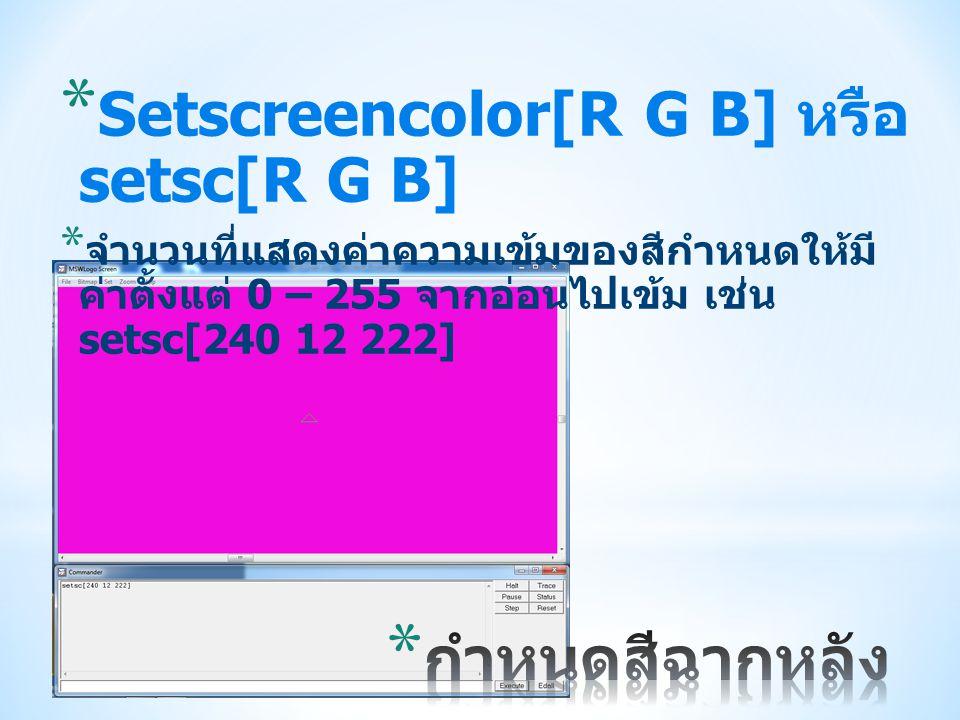 * Setscreencolor[R G B] หรือ setsc[R G B] * จำนวนที่แสดงค่าความเข้มของสีกำหนดให้มี ค่าตั้งแต่ 0 – 255 จากอ่อนไปเข้ม เช่น setsc[240 12 222]