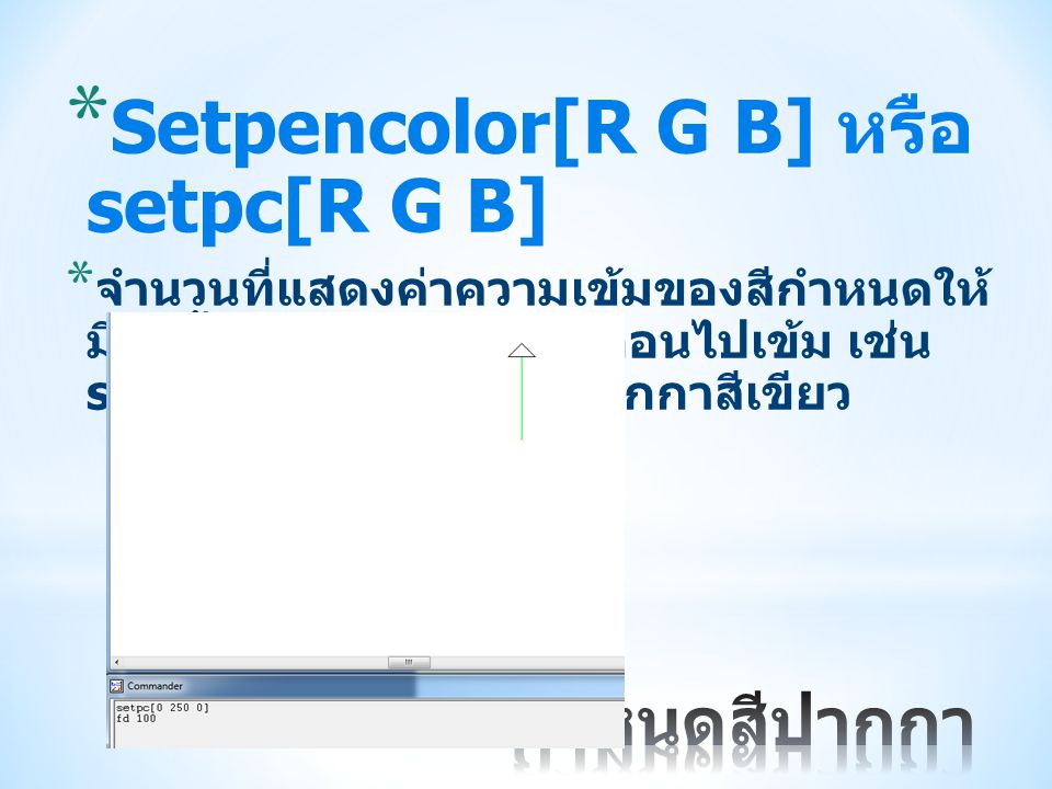 * Setpencolor[R G B] หรือ setpc[R G B] * จำนวนที่แสดงค่าความเข้มของสีกำหนดให้ มีค่าตั้งแต่ 0 – 255 จากอ่อนไปเข้ม เช่น setpc[0 250 0] จะได้ปากกาสีเขียว