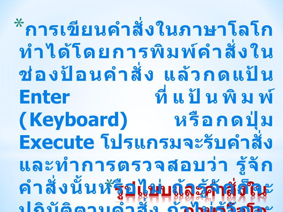 * การเขียนคำสั่งในภาษาโลโก ทำได้โดยการพิมพ์คำสั่งใน ช่องป้อนคำสั่ง แล้วกดแป้น Enter ที่แป้นพิมพ์ (Keyboard) หรือกดปุ่ม Execute โปรแกรมจะรับคำสั่ง และท