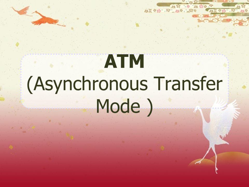 ATM (Asynchronous Transfer Mode) เป็นเทคโนโลยีที่ประกอบ ด้วยการจัดการด้านการขนส่ง (transport), สวิทชิ่ง, เครือข่าย, และบริการ ลูกค้า และเป็นมาตรฐานการสื่อสารข้อมูลดิจิตอลของ - ITUT (International Telephone and Telegraph Consultative Committee) - B-ISDN (Broadband Integrated Service Digital Network) ประวัติความเป็นมา