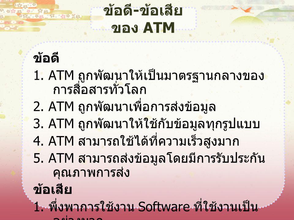 ข้อดี - ข้อเสีย ของ ATM ข้อดี 1. ATM ถูกพัฒนาให้เป็นมาตรฐานกลางของ การสื่อสารทั่วโลก 2. ATM ถูกพัฒนาเพื่อการส่งข้อมูล 3. ATM ถูกพัฒนาให้ใช้กับข้อมูลทุ