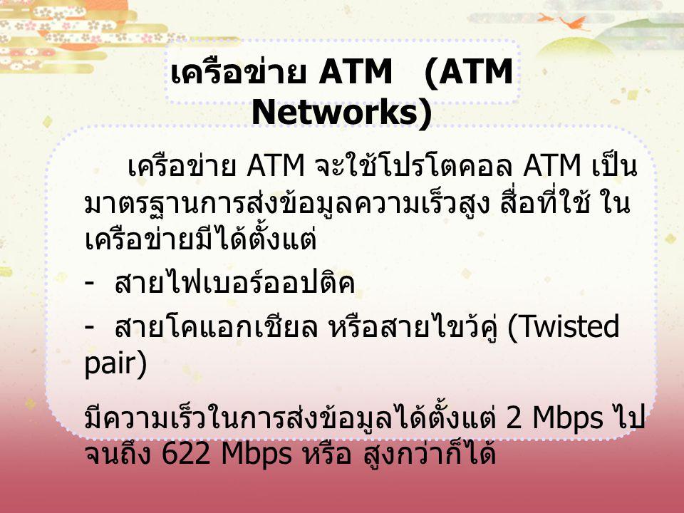 เครือข่าย ATM (ATM Networks) เครือข่าย ATM จะใช้โปรโตคอล ATM เป็น มาตรฐานการส่งข้อมูลความเร็วสูง สื่อที่ใช้ ใน เครือข่ายมีได้ตั้งแต่ - สายไฟเบอร์ออปติ